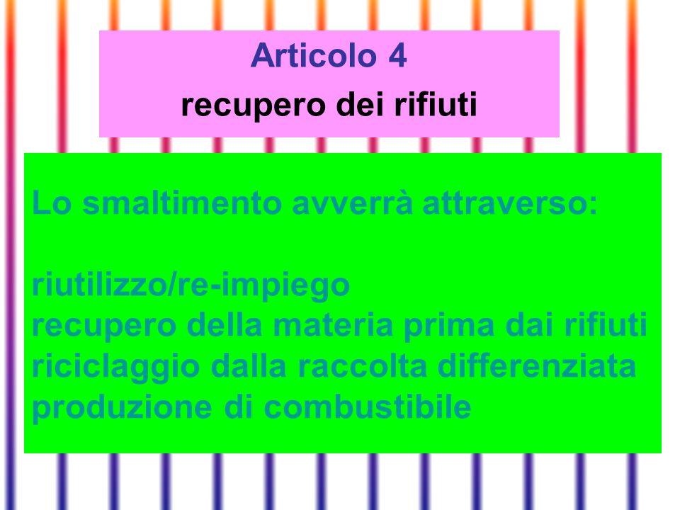 Articolo 4 recupero dei rifiuti Lo smaltimento avverrà attraverso: riutilizzo/re-impiego recupero della materia prima dai rifiuti riciclaggio dalla raccolta differenziata produzione di combustibile