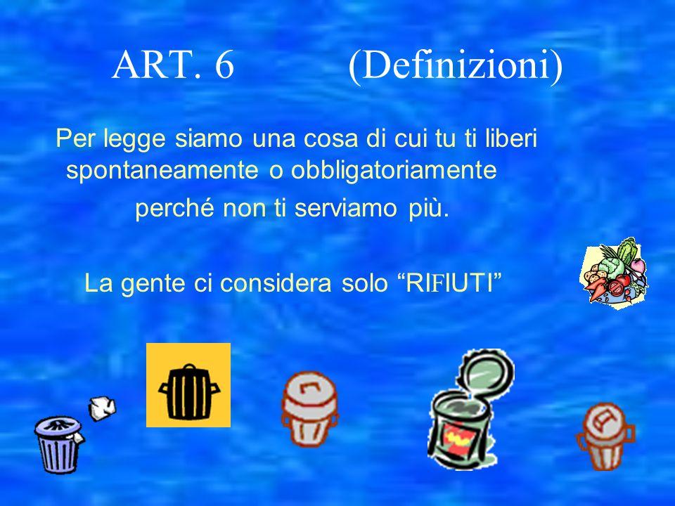 ART. 6 (Definizioni) Per legge siamo una cosa di cui tu ti liberi spontaneamente o obbligatoriamente perché non ti serviamo più. La gente ci considera