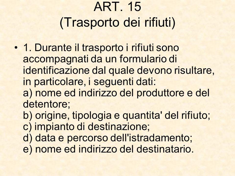 ART. 15 (Trasporto dei rifiuti) 1. Durante il trasporto i rifiuti sono accompagnati da un formulario di identificazione dal quale devono risultare, in