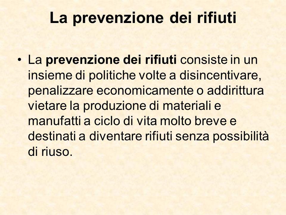 La prevenzione dei rifiuti La prevenzione dei rifiuti consiste in un insieme di politiche volte a disincentivare, penalizzare economicamente o addirit