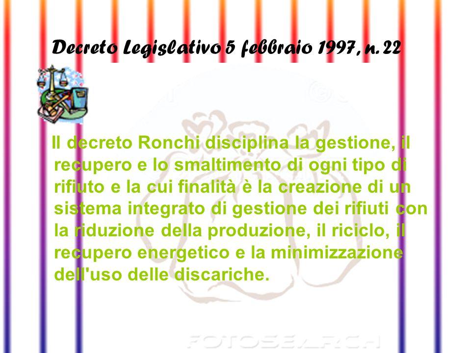 Decreto Legislativo 5 febbraio 1997, n. 22 (Decreto Ronchi) Il decreto Ronchi disciplina la gestione, il recupero e lo smaltimento di ogni tipo di rif