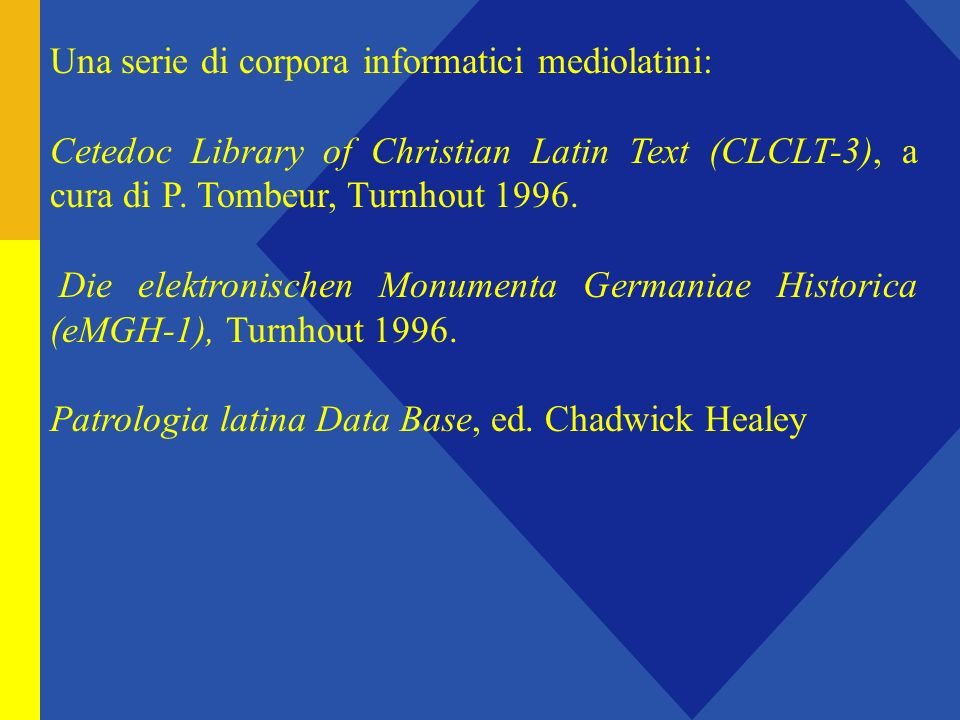 Una serie di corpora informatici mediolatini: Cetedoc Library of Christian Latin Text (CLCLT-3), a cura di P. Tombeur, Turnhout 1996. Die elektronisch