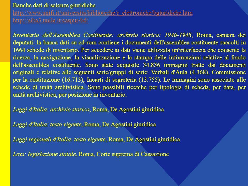 Banche dati di scienze giuridiche http://www.unifi.it/universita/biblioteche/r_elettroniche/bgiuridiche.htm http://siba3.unile.it/caspur-bd/ Inventario dell Assemblea Costituente: archivio storico: 1946-1948, Roma, camera dei deputati: la banca dati su cd-rom contiene i documenti dell assemblea costituente raccolti in 1664 schede di inventario.