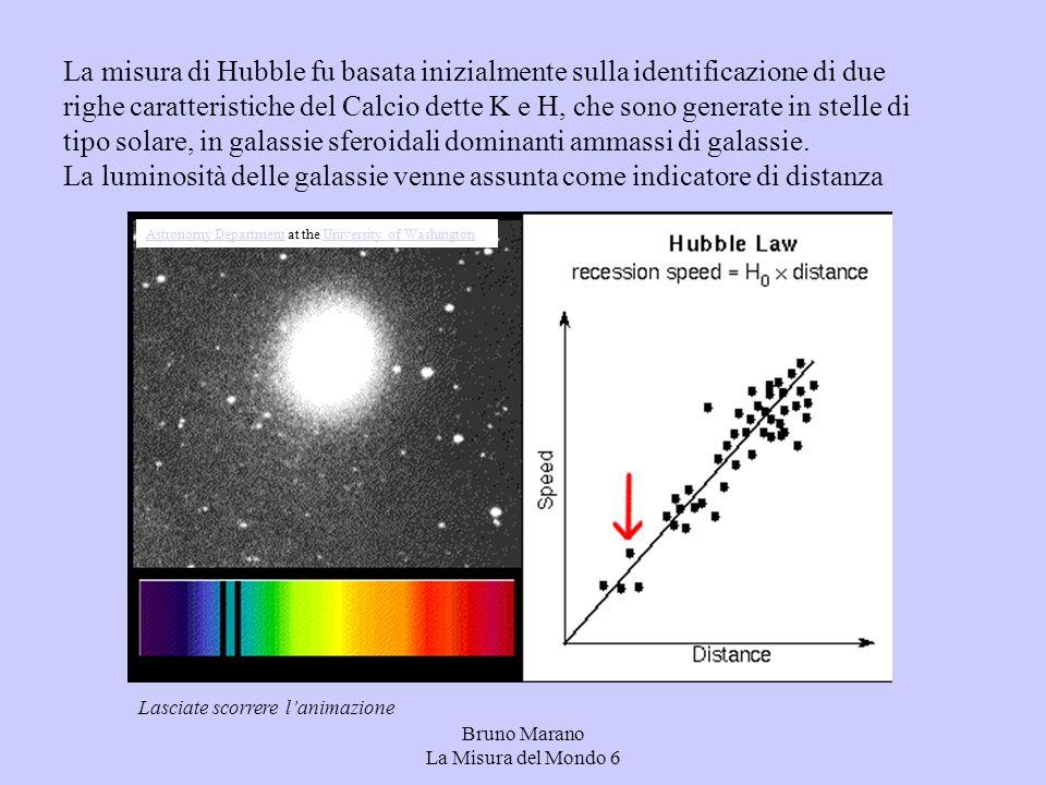 Bruno Marano La Misura del Mondo 6 La misura di Hubble fu basata inizialmente sulla identificazione di due righe caratteristiche del Calcio dette K e H, che sono generate in stelle di tipo solare, in galassie sferoidali dominanti ammassi di galassie.