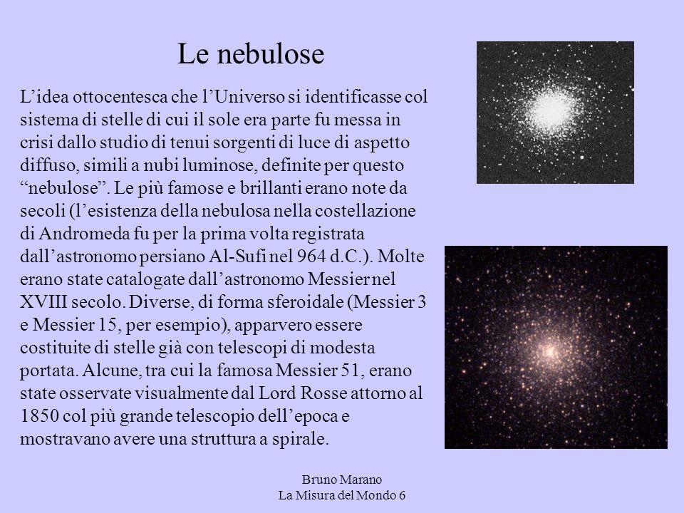 Bruno Marano La Misura del Mondo 6 Le nebulose Lidea ottocentesca che lUniverso si identificasse col sistema di stelle di cui il sole era parte fu messa in crisi dallo studio di tenui sorgenti di luce di aspetto diffuso, simili a nubi luminose, definite per questo nebulose.