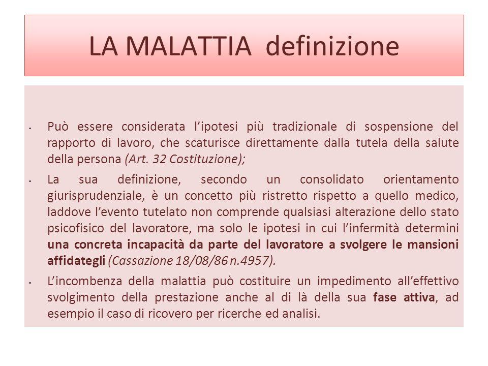 LA MALATTIA definizione Può essere considerata lipotesi più tradizionale di sospensione del rapporto di lavoro, che scaturisce direttamente dalla tutela della salute della persona (Art.