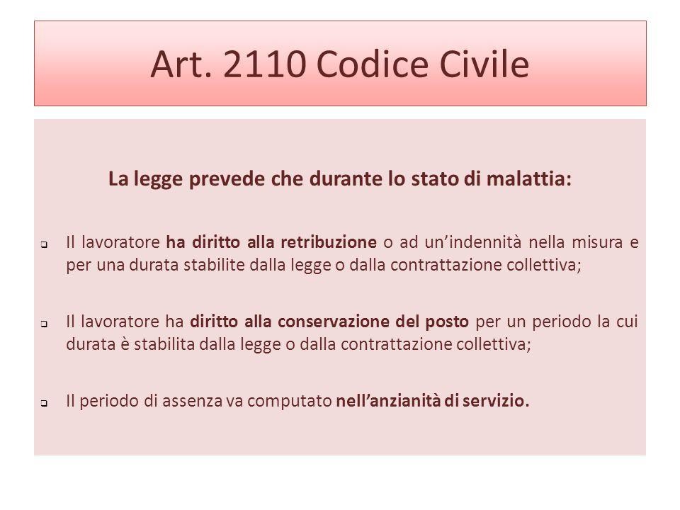 Art. 2110 Codice Civile La legge prevede che durante lo stato di malattia: Il lavoratore ha diritto alla retribuzione o ad unindennità nella misura e