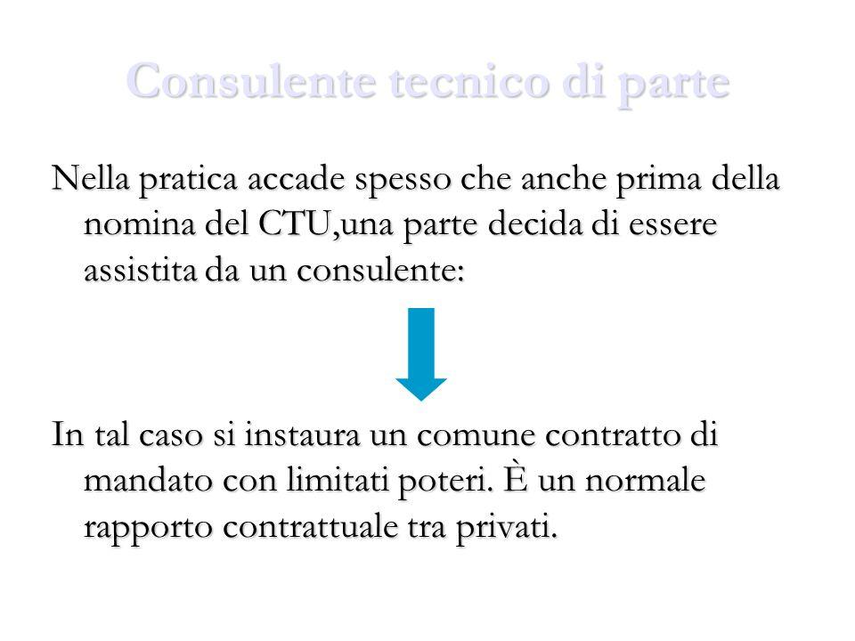Consulente tecnico di parte Nella pratica accade spesso che anche prima della nomina del CTU,una parte decida di essere assistita da un consulente: In tal caso si instaura un comune contratto di mandato con limitati poteri.