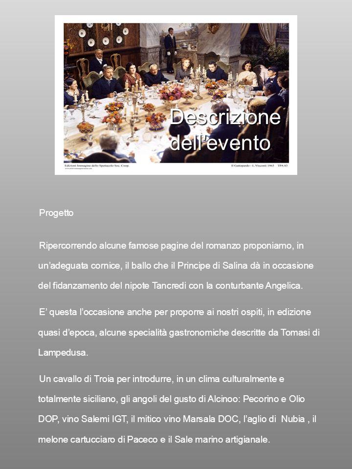 Descrizione dell evento Progetto Ripercorrendo alcune famose pagine del romanzo proponiamo, in unadeguata cornice, il ballo che il Principe di Salina dà in occasione del fidanzamento del nipote Tancredi con la conturbante Angelica.