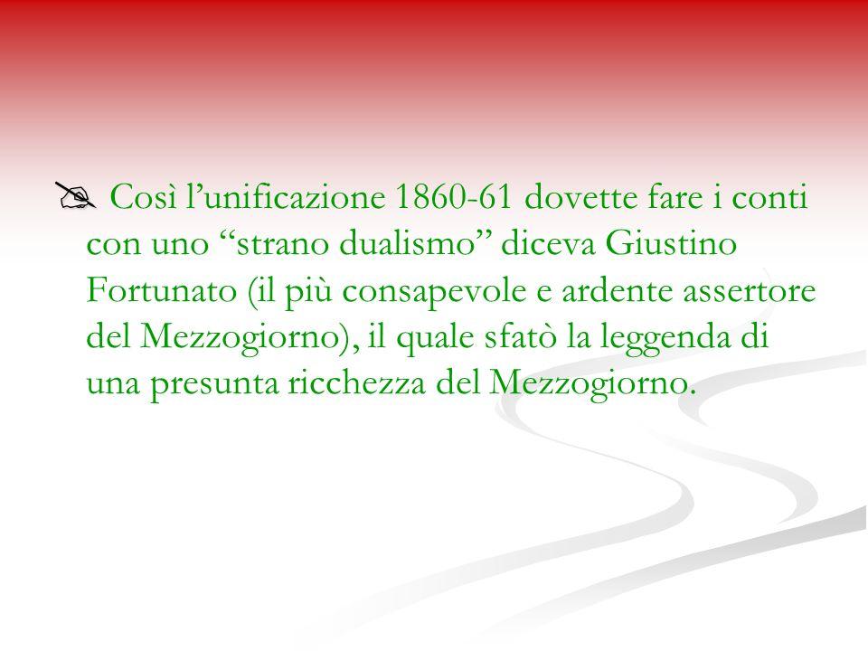 Così lunificazione 1860-61 dovette fare i conti con uno strano dualismo diceva Giustino Fortunato (il più consapevole e ardente assertore del Mezzogiorno), il quale sfatò la leggenda di una presunta ricchezza del Mezzogiorno.