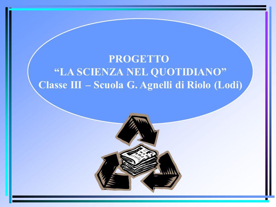 PROGETTO LA SCIENZA NEL QUOTIDIANO Classe III – Scuola G. Agnelli di Riolo (Lodi)