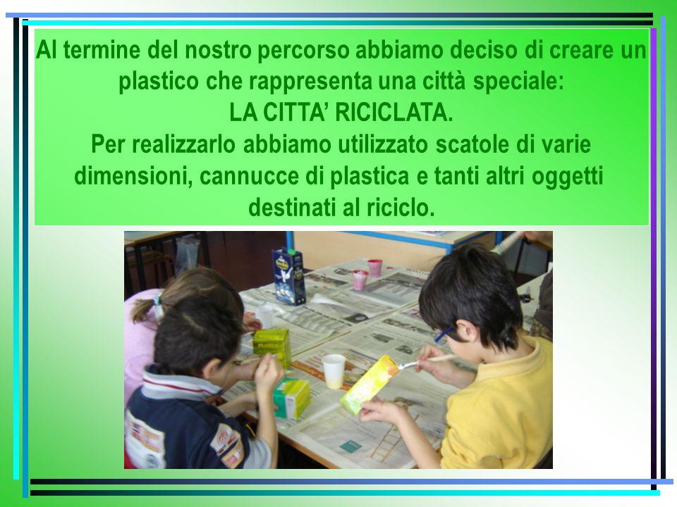 Al termine del nostro percorso abbiamo deciso di creare un plastico che rappresenta una città speciale: LA CITTA RICICLATA. Per realizzarlo abbiamo ut