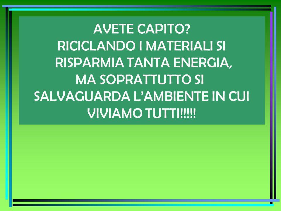AVETE CAPITO? RICICLANDO I MATERIALI SI RISPARMIA TANTA ENERGIA, MA SOPRATTUTTO SI SALVAGUARDA LAMBIENTE IN CUI VIVIAMO TUTTI!!!!!