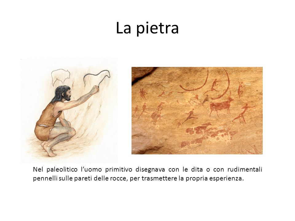 La pietra Nel paleolitico luomo primitivo disegnava con le dita o con rudimentali pennelli sulle pareti delle rocce, per trasmettere la propria esperi