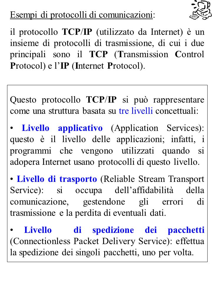 Esempi di protocolli di comunicazioni: il protocollo TCP/IP (utilizzato da Internet) è un insieme di protocolli di trasmissione, di cui i due principali sono il TCP (Transmission Control Protocol) e lIP (Internet Protocol).