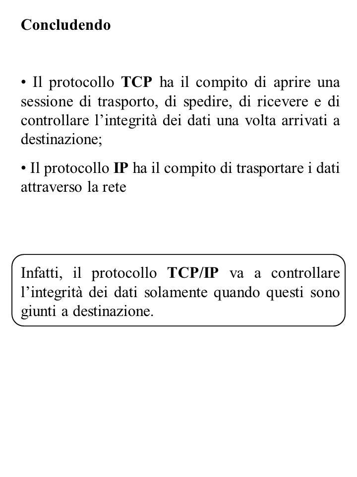 Concludendo Il protocollo TCP ha il compito di aprire una sessione di trasporto, di spedire, di ricevere e di controllare lintegrità dei dati una volta arrivati a destinazione; Il protocollo IP ha il compito di trasportare i dati attraverso la rete Infatti, il protocollo TCP/IP va a controllare lintegrità dei dati solamente quando questi sono giunti a destinazione.