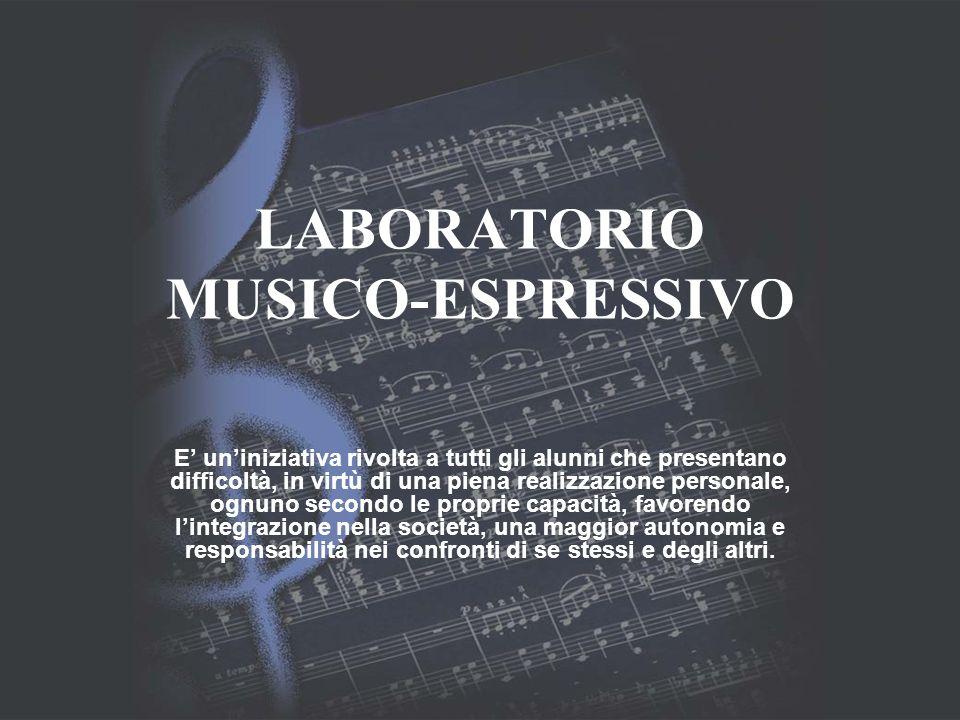 LABORATORIO MUSICO-ESPRESSIVO E uniniziativa rivolta a tutti gli alunni che presentano difficoltà, in virtù di una piena realizzazione personale, ognu