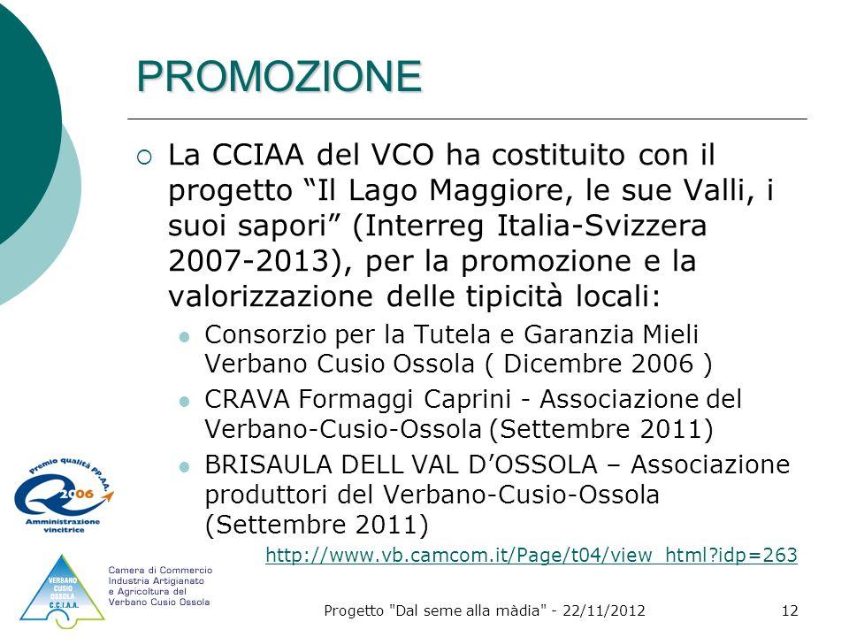 Progetto Dal seme alla màdia - 22/11/201212 PROMOZIONE La CCIAA del VCO ha costituito con il progetto Il Lago Maggiore, le sue Valli, i suoi sapori (Interreg Italia-Svizzera 2007-2013), per la promozione e la valorizzazione delle tipicità locali: Consorzio per la Tutela e Garanzia Mieli Verbano Cusio Ossola ( Dicembre 2006 ) CRAVA Formaggi Caprini - Associazione del Verbano-Cusio-Ossola (Settembre 2011) BRISAULA DELL VAL DOSSOLA – Associazione produttori del Verbano-Cusio-Ossola (Settembre 2011) http://www.vb.camcom.it/Page/t04/view_html idp=263