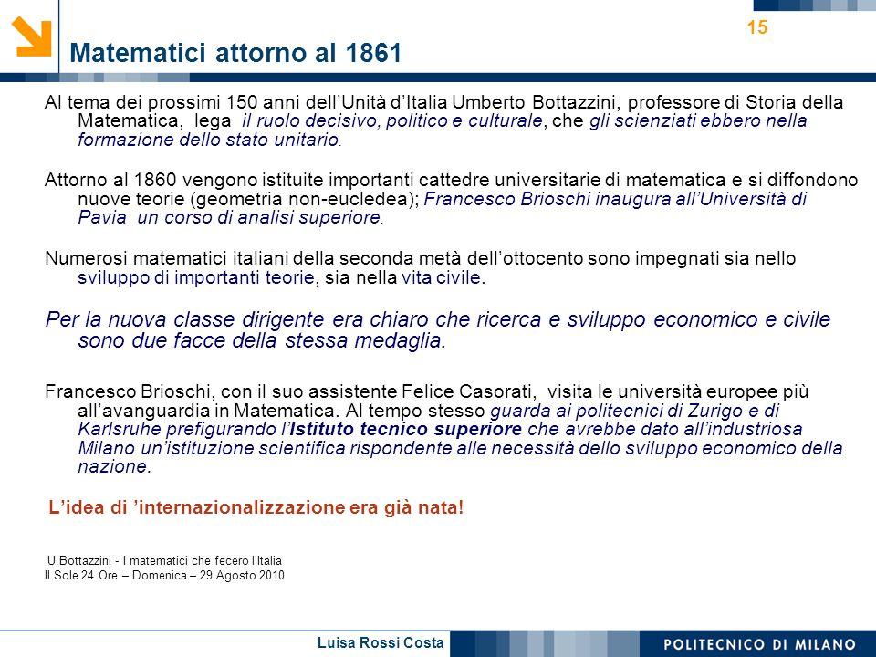 Luisa Rossi Costa 15 Matematici attorno al 1861 Al tema dei prossimi 150 anni dellUnità dItalia Umberto Bottazzini, professore di Storia della Matematica, lega il ruolo decisivo, politico e culturale, che gli scienziati ebbero nella formazione dello stato unitario.
