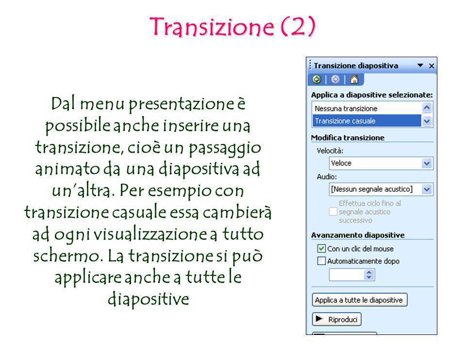 Transizione (2) Dal menu presentazione è possibile anche inserire una transizione, cioè un passaggio animato da una diapositiva ad unaltra. Per esempi