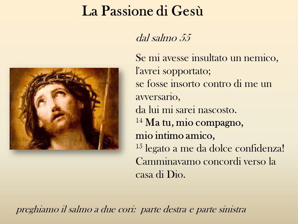 La Passione di Gesù dal salmo 55 Se mi avesse insultato un nemico, l'avrei sopportato; se fosse insorto contro di me un avversario, da lui mi sarei na