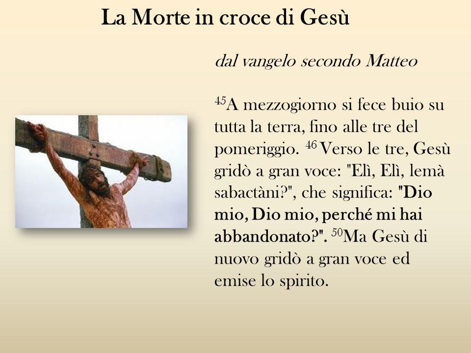 La Morte in croce di Gesù dal vangelo secondo Matteo 45 A mezzogiorno si fece buio su tutta la terra, fino alle tre del pomeriggio. 46 Verso le tre, G
