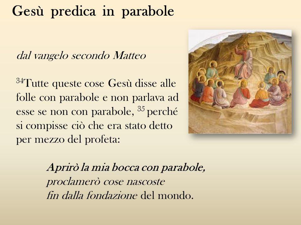 dal vangelo secondo Matteo 34 Tutte queste cose Gesù disse alle folle con parabole e non parlava ad esse se non con parabole, 35 perché si compisse ci