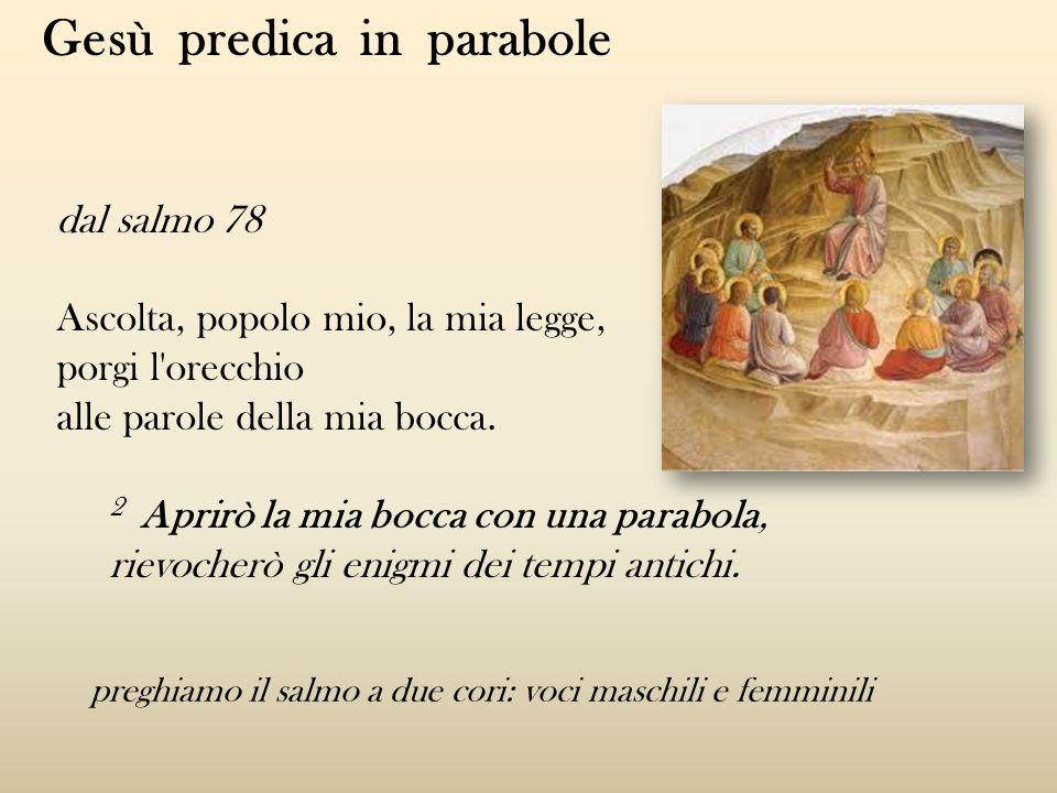 dal salmo 78 Ascolta, popolo mio, la mia legge, porgi l'orecchio alle parole della mia bocca. 2 Aprirò la mia bocca con una parabola, rievocherò gli e