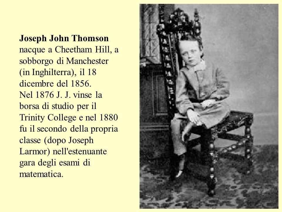 Joseph John Thomson nacque a Cheetham Hill, a sobborgo di Manchester (in Inghilterra), il 18 dicembre del 1856. Nel 1876 J. J. vinse la borsa di studi