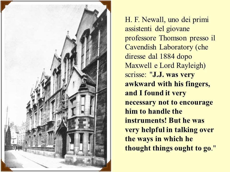 H. F. Newall, uno dei primi assistenti del giovane professore Thomson presso il Cavendish Laboratory (che diresse dal 1884 dopo Maxwell e Lord Rayleig
