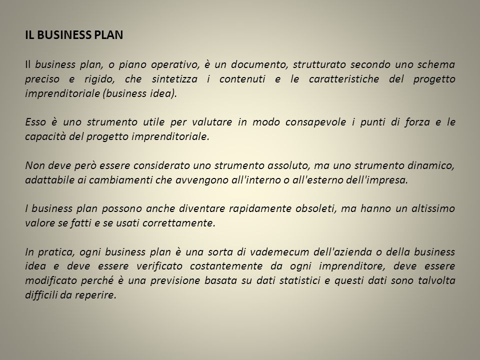 IL BUSINESS PLAN Il business plan, o piano operativo, è un documento, strutturato secondo uno schema preciso e rigido, che sintetizza i contenuti e le