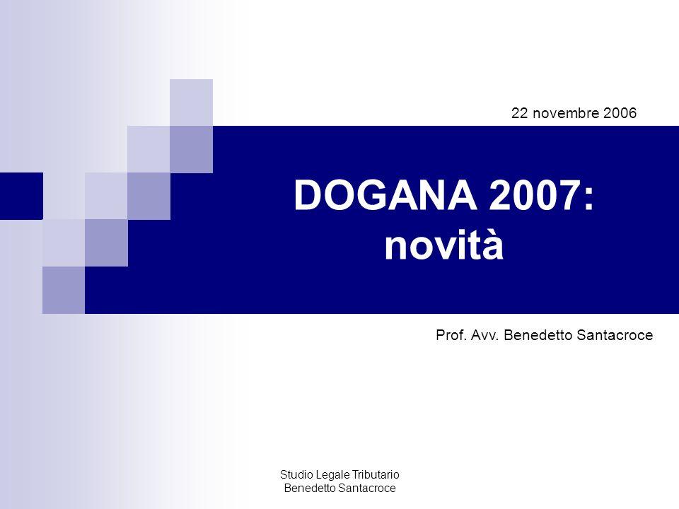 Studio Legale Tributario Benedetto Santacroce DOGANA 2007: novità 22 novembre 2006 Prof. Avv. Benedetto Santacroce