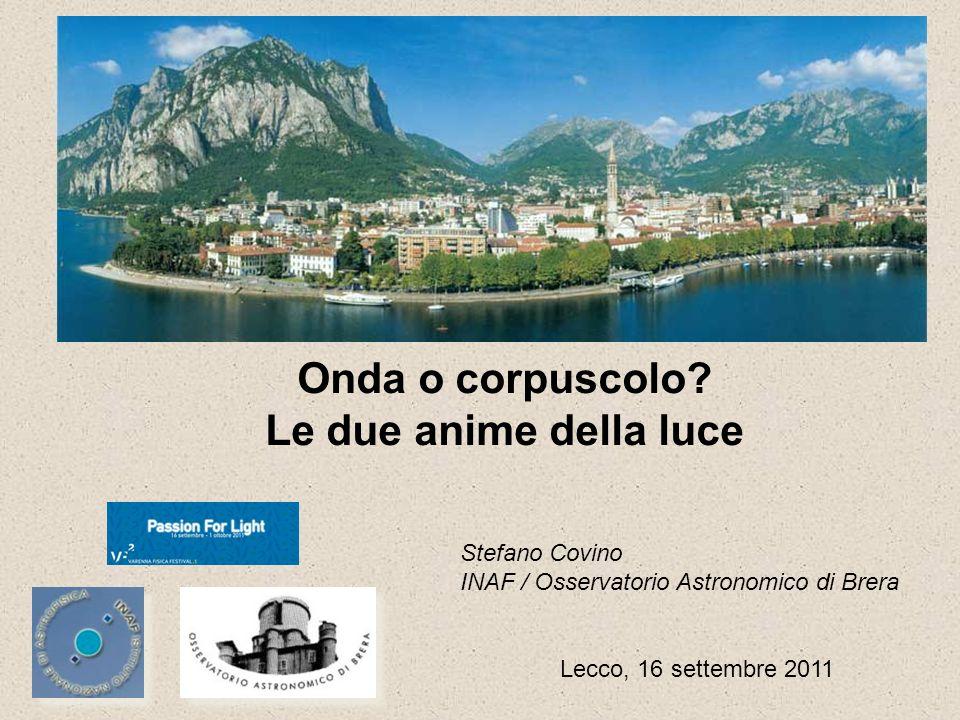 Onda o corpuscolo? Le due anime della luce Stefano Covino INAF / Osservatorio Astronomico di Brera Lecco, 16 settembre 2011