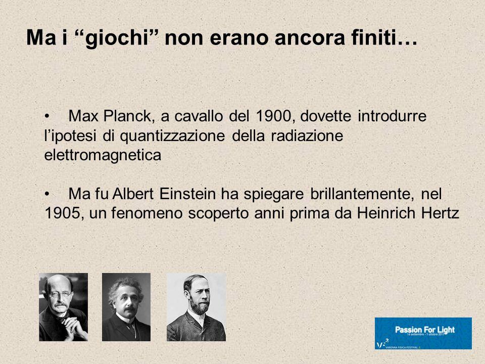 Ma i giochi non erano ancora finiti… Max Planck, a cavallo del 1900, dovette introdurre lipotesi di quantizzazione della radiazione elettromagnetica M