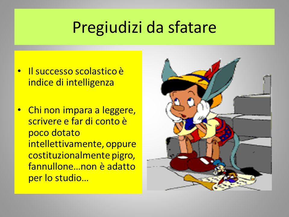 Pregiudizi da sfatare Il successo scolastico è indice di intelligenza Chi non impara a leggere, scrivere e far di conto è poco dotato intellettivament