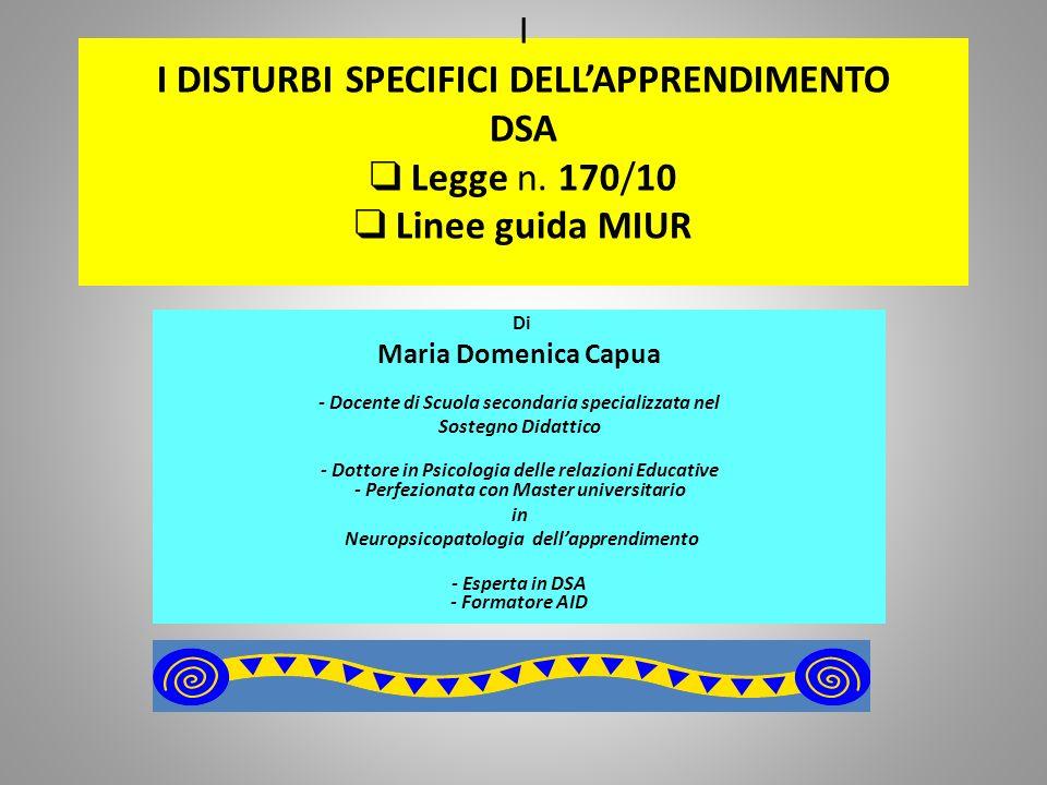 I I DISTURBI SPECIFICI DELLAPPRENDIMENTO DSA Legge n. 170/10 Linee guida MIUR Di Maria Domenica Capua - Docente di Scuola secondaria specializzata nel