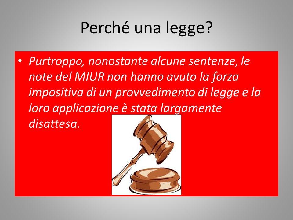 Perché una legge? Purtroppo, nonostante alcune sentenze, le note del MIUR non hanno avuto la forza impositiva di un provvedimento di legge e la loro a