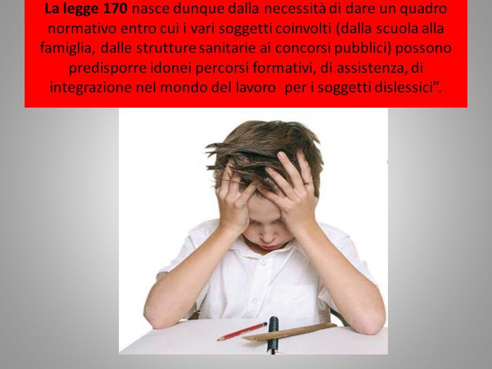 La legge 170 nasce dunque dalla necessità di dare un quadro normativo entro cui i vari soggetti coinvolti (dalla scuola alla famiglia, dalle strutture