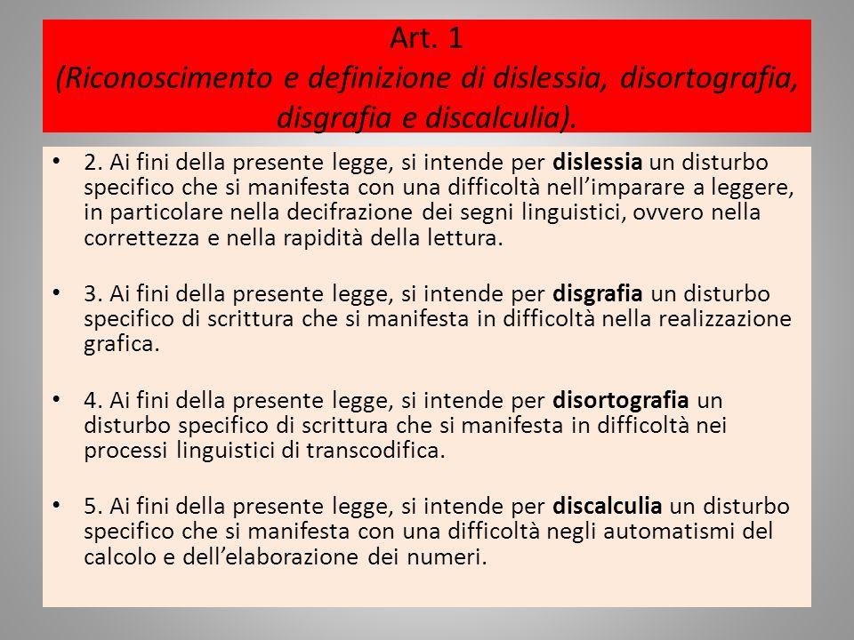 Art. 1 (Riconoscimento e definizione di dislessia, disortografia, disgrafia e discalculia). 2. Ai fini della presente legge, si intende per dislessia