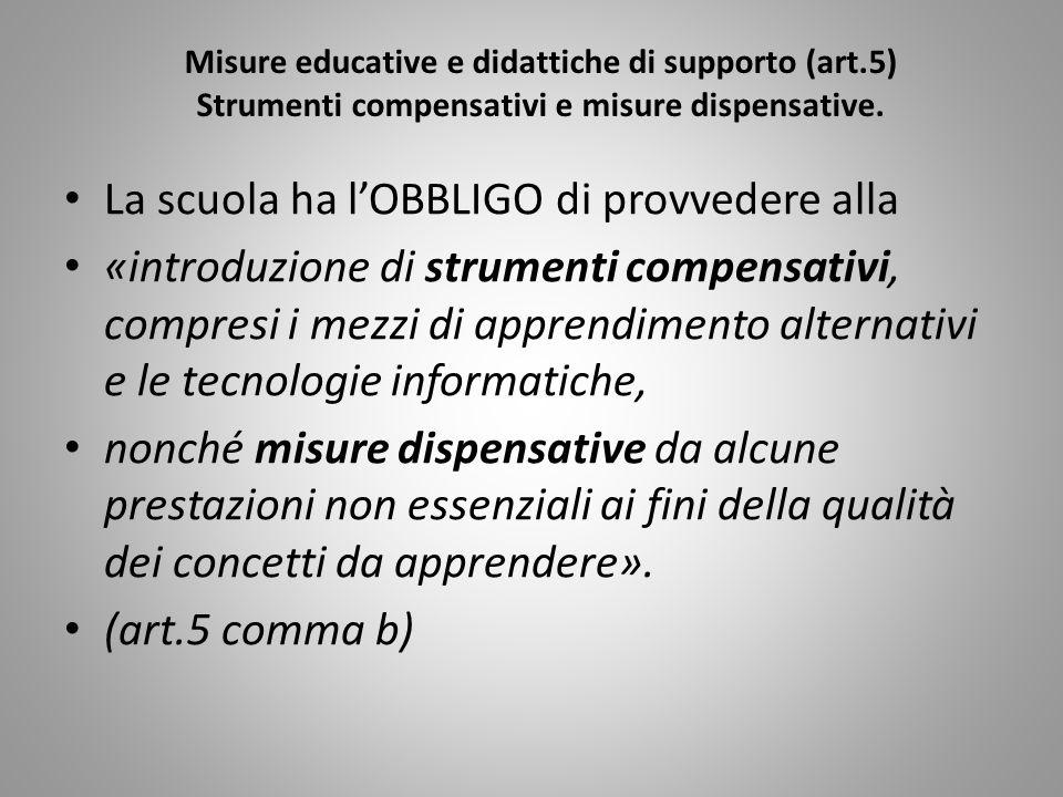 Misure educative e didattiche di supporto (art.5) Strumenti compensativi e misure dispensative. La scuola ha lOBBLIGO di provvedere alla «introduzione
