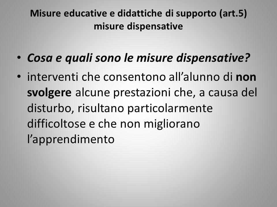 Misure educative e didattiche di supporto (art.5) misure dispensative Cosa e quali sono le misure dispensative? interventi che consentono allalunno di