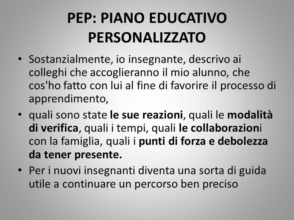 PEP: PIANO EDUCATIVO PERSONALIZZATO Sostanzialmente, io insegnante, descrivo ai colleghi che accoglieranno il mio alunno, che cos'ho fatto con lui al