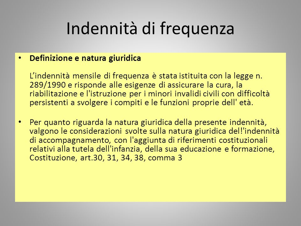 Indennità di frequenza Definizione e natura giuridica Lindennità mensile di frequenza è stata istituita con la legge n. 289/1990 e risponde alle esige