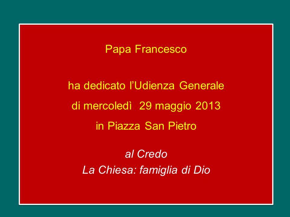 Papa Francesco ha dedicato lUdienza Generale di mercoledì 29 maggio 2013 in Piazza San Pietro al Credo La Chiesa: famiglia di Dio Papa Francesco ha dedicato lUdienza Generale di mercoledì 29 maggio 2013 in Piazza San Pietro al Credo La Chiesa: famiglia di Dio