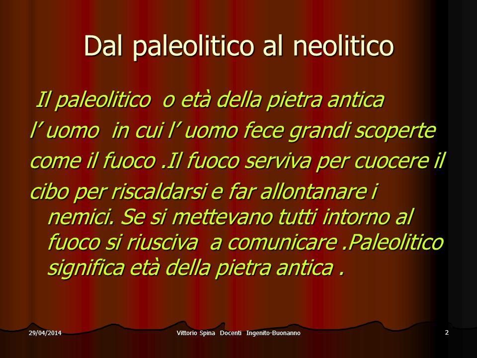 Vittorio Spina Docenti Ingenito-Buonanno 2 29/04/2014 Dal paleolitico al neolitico Il paleolitico o età della pietra antica Il paleolitico o età della
