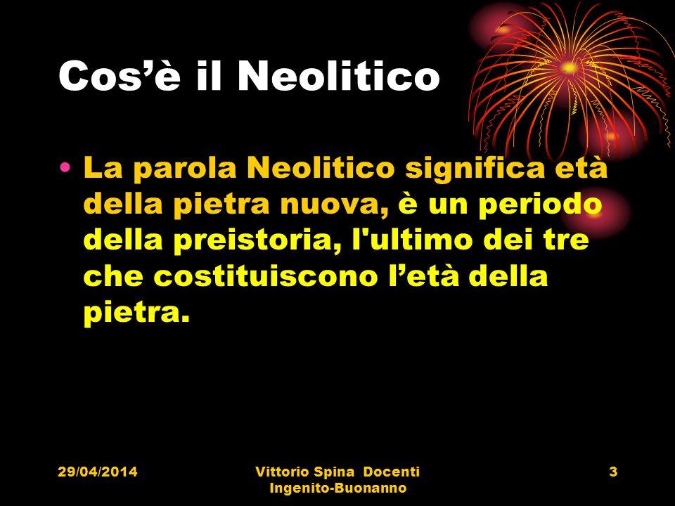 29/04/2014Vittorio Spina Docenti Ingenito-Buonanno 3 Cosè il Neolitico La parola Neolitico significa età della pietra nuova, è un periodo della preist