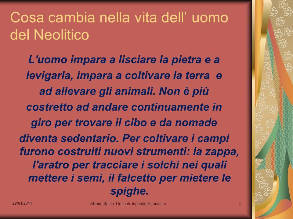 29/04/2014 Vittorio Spina Docenti Ingenito-Buonanno5 Cosa cambia nella vita dell uomo del Neolitico L'uomo impara a lisciare la pietra e a levigarla,
