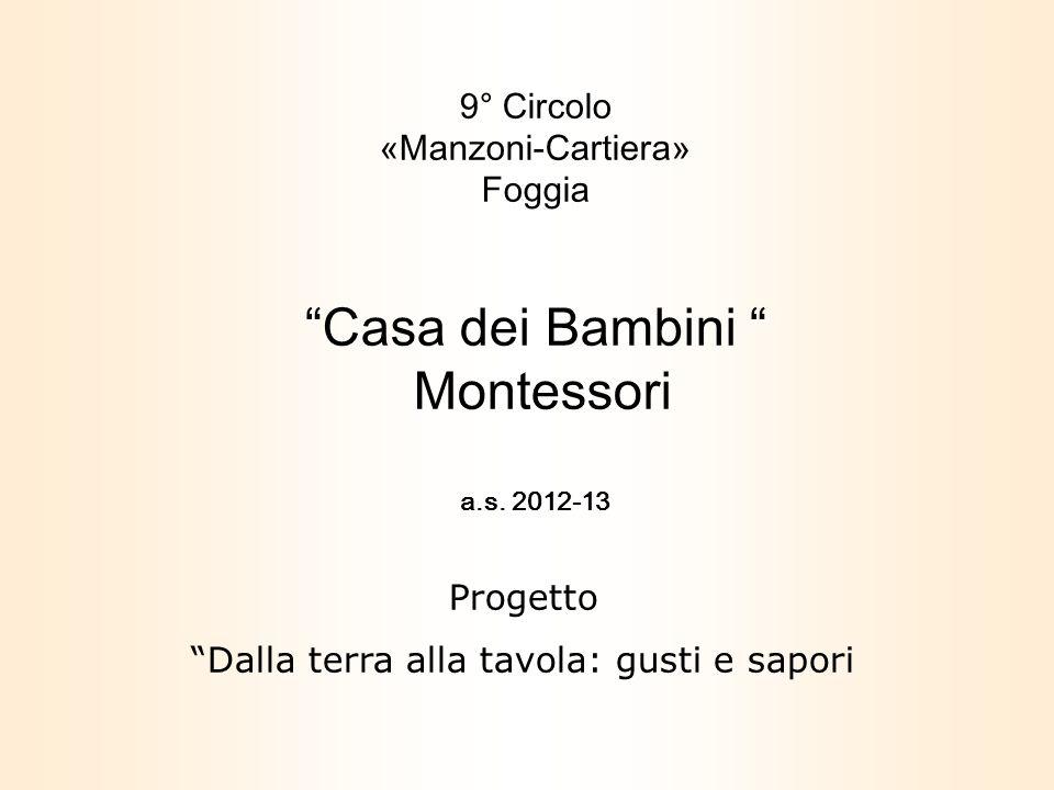 9° Circolo «Manzoni-Cartiera» Foggia Casa dei Bambini Montessori a.s. 2012-13 Progetto Dalla terra alla tavola: gusti e sapori
