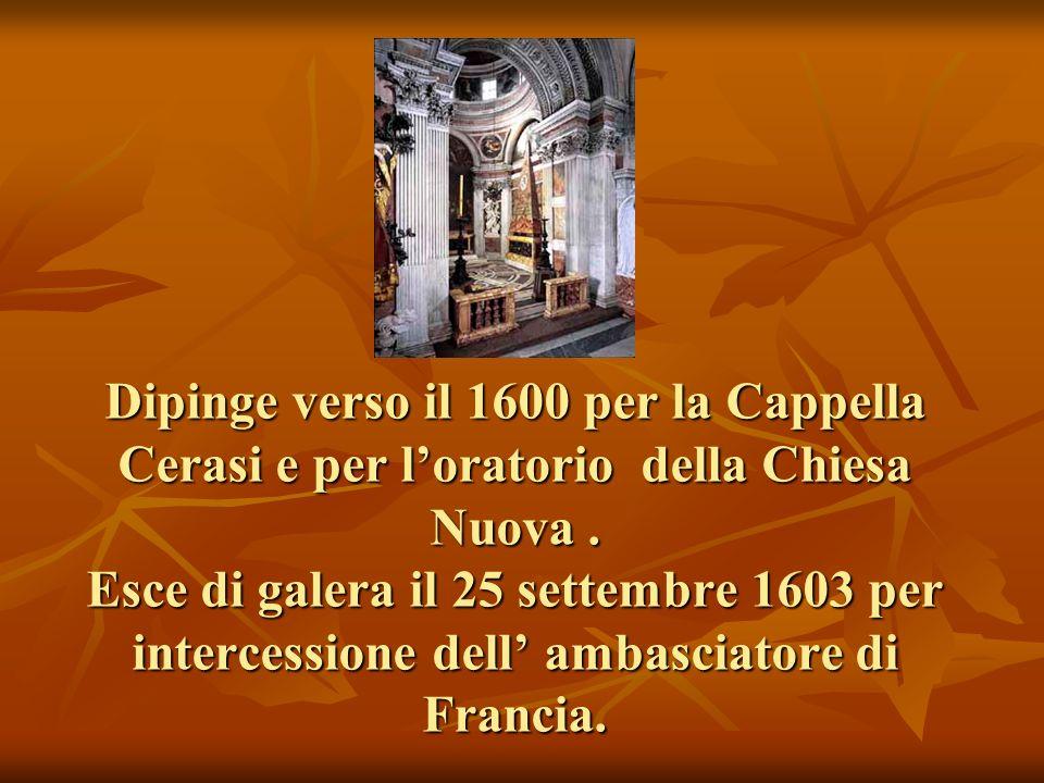 Dipinge verso il 1600 per la Cappella Cerasi e per loratorio della Chiesa Nuova. Esce di galera il 25 settembre 1603 per intercessione dell ambasciato