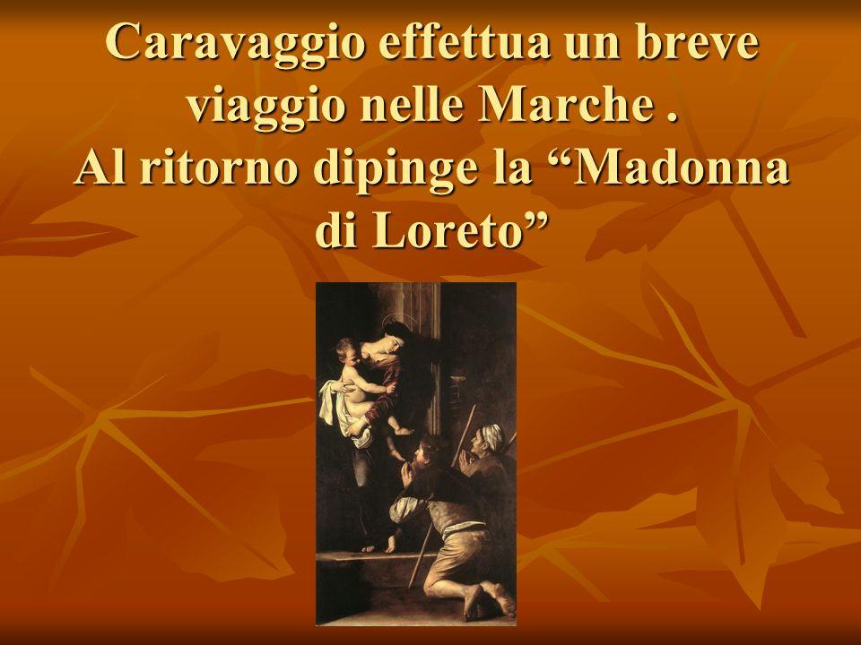 Caravaggio effettua un breve viaggio nelle Marche. Al ritorno dipinge la Madonna di Loreto